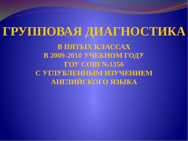 ГРУППОВАЯ ДИАГНОСТИКА В ПЯТЫХ КЛАССАХ В 2009-2010 УЧЕБНОМ ГОДУ ГОУ СОШ №1356...