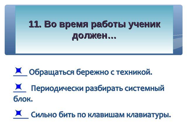 11. Во время работы ученик должен…