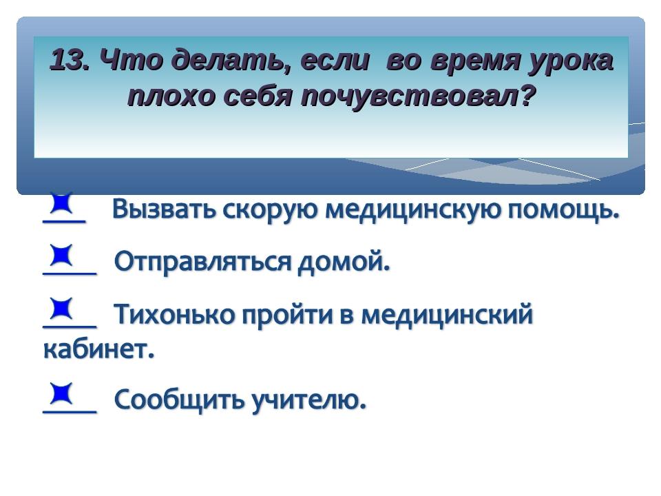 13. Что делать, если во время урока плохо себя почувствовал?