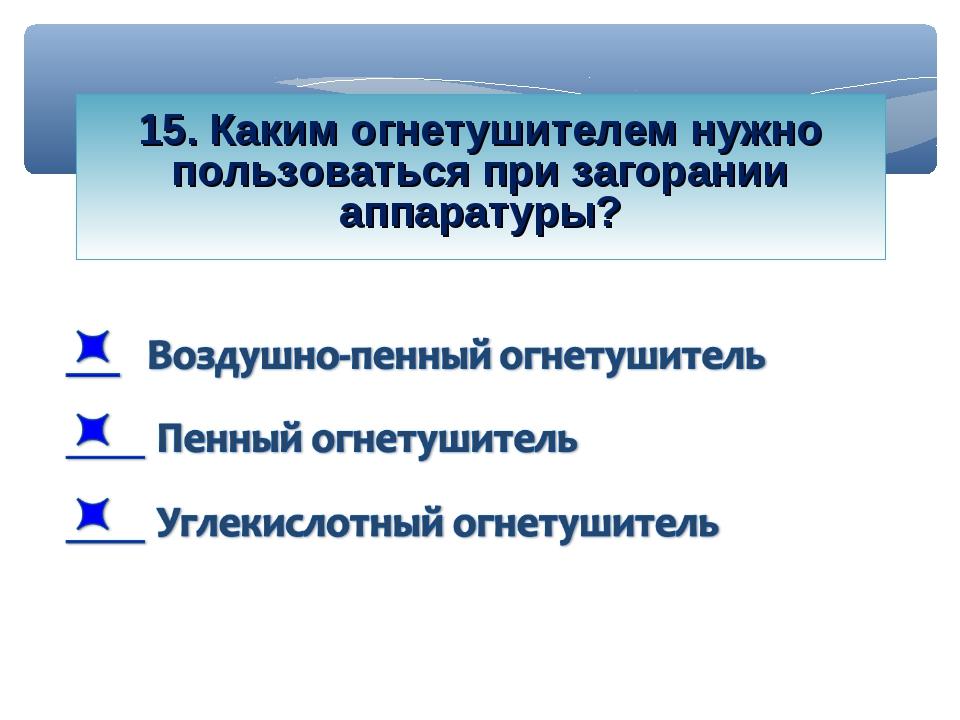 15. Каким огнетушителем нужно пользоваться при загорании аппаратуры?