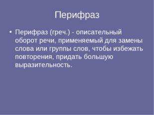 Перифраз Перифраз (греч.) - описательный оборот речи, применяемый для замены