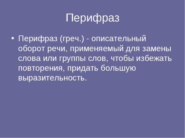 Перифраз Перифраз (греч.) - описательный оборот речи, применяемый для замены...
