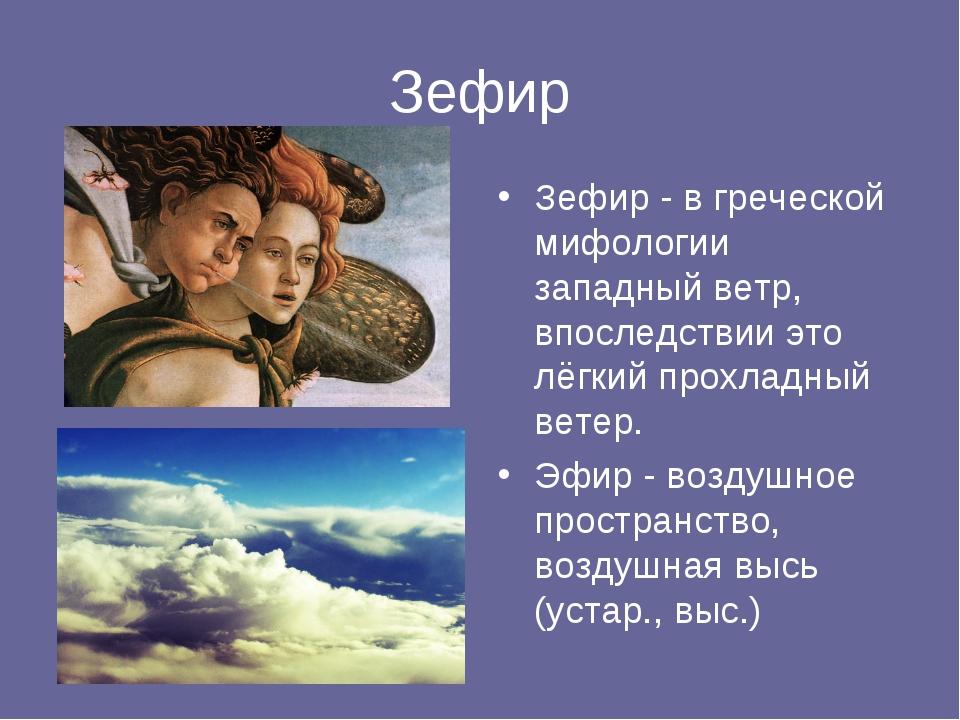 Зефир Зефир - в греческой мифологии западный ветр, впоследствии это лёгкий пр...