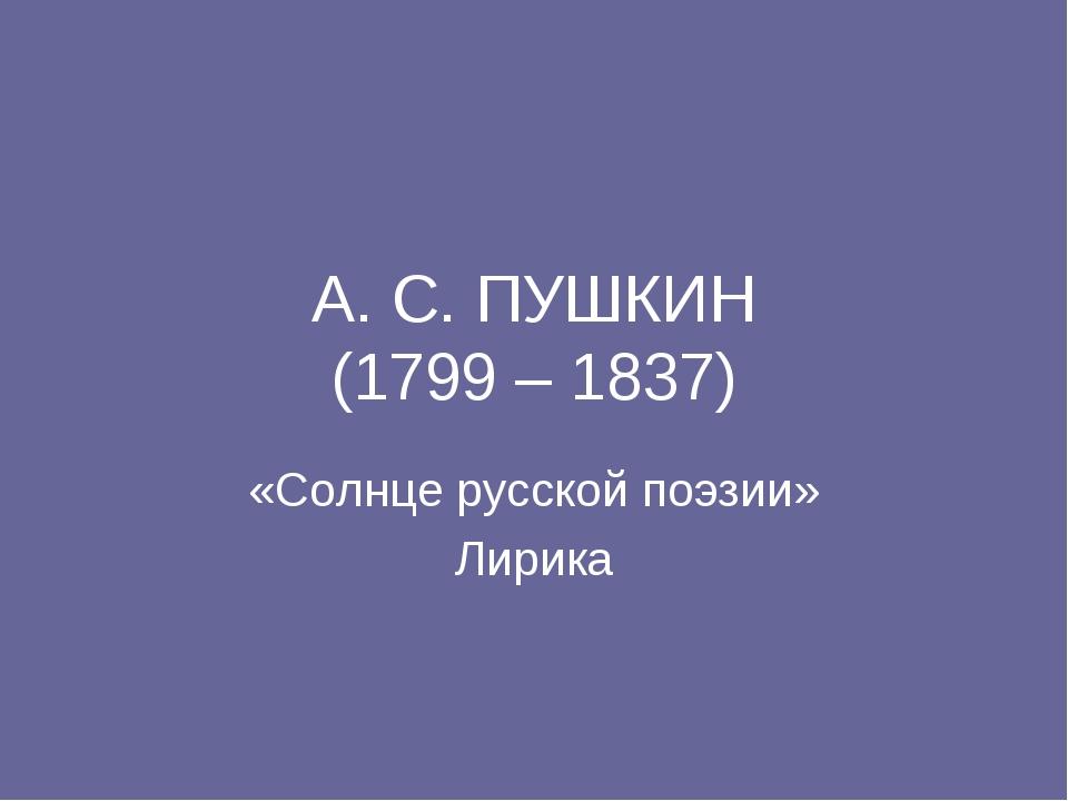 А. С. ПУШКИН (1799 – 1837) «Солнце русской поэзии» Лирика