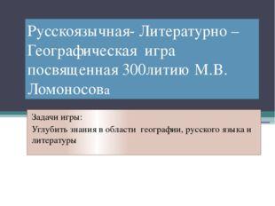 Русскоязычная- Литературно –Географическая игра посвященная 300литию М.В. Лом