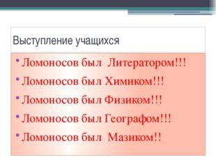 Выступление учащихся Ломоносов был Литератором!!! Ломоносов был Химиком!!! Ло