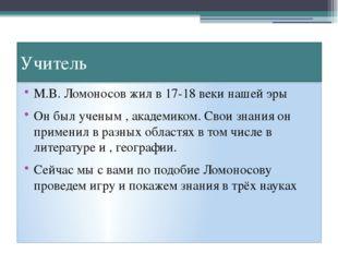 Учитель М.В. Ломоносов жил в 17-18 веки нашей эры Он был ученым , академиком.