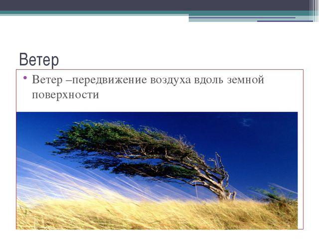 Ветер Ветер –передвижение воздуха вдоль земной поверхности