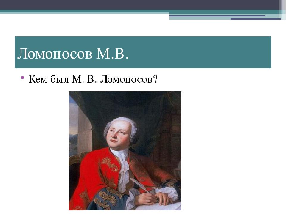 Ломоносов М.В. Кем был М. В. Ломоносов?