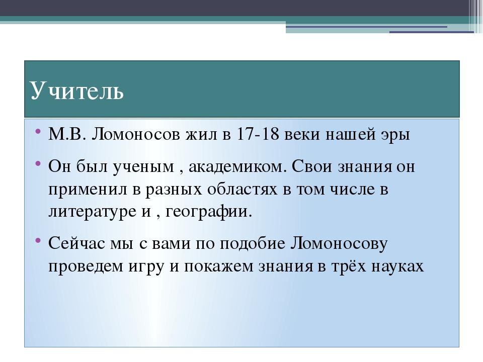 Учитель М.В. Ломоносов жил в 17-18 веки нашей эры Он был ученым , академиком....