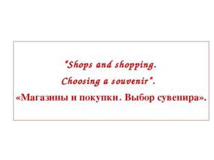 """Shops and shopping. Choosing a souvenir"". «Магазины и покупки. Выбор сувени"