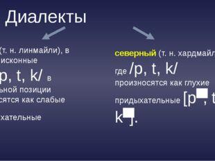 Диалекты южный(т.н. линмайли), в котором исконные глухие /p, t, k/ в ненача