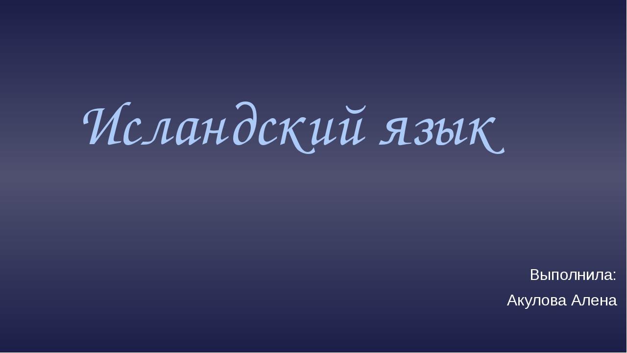 Исландский язык Выполнила: Акулова Алена