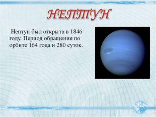 Нептун был открыта в 1846 году. Период обращения по орбите 164 года и 280 су