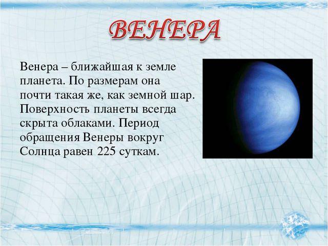 Венера – ближайшая к земле планета. По размерам она почти такая же, как земно...