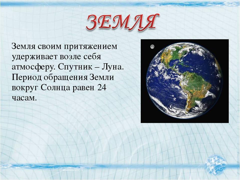 Земля своим притяжением удерживает возле себя атмосферу. Спутник – Луна. Пери...