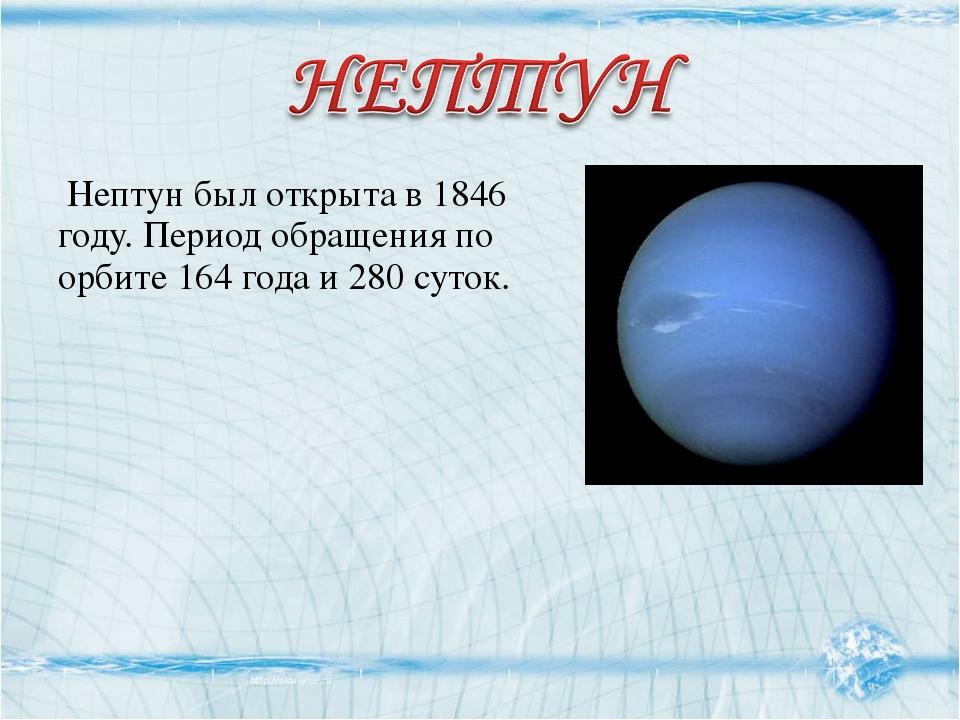 Нептун был открыта в 1846 году. Период обращения по орбите 164 года и 280 су...
