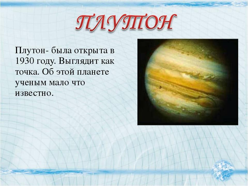Плутон- была открыта в 1930 году. Выглядит как точка. Об этой планете ученым...