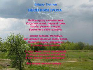 Фёдор Тютчев ВЕСЕННЯЯ ГРОЗА Люблю грозу в начале мая, Когда весенний, первый