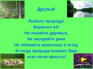 Друзья! Любите природу! Берегите её! Не ломайте деревья, Не засоряйте реки Не