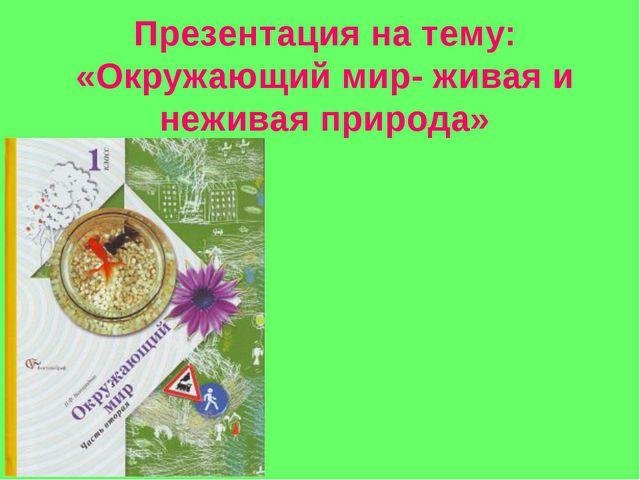 Презентация на тему: «Окружающий мир- живая и неживая природа»