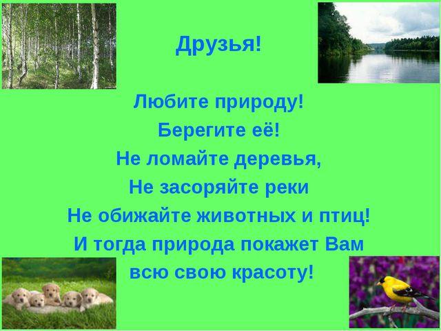 Друзья! Любите природу! Берегите её! Не ломайте деревья, Не засоряйте реки Не...
