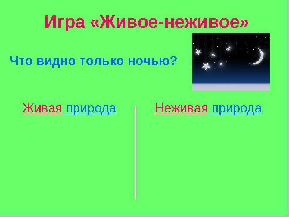 Игра «Живое-неживое» Что видно только ночью? Живая природа Неживая природа