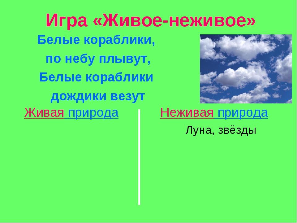 Игра «Живое-неживое» Белые кораблики, по небу плывут, Белые кораблики дождики...