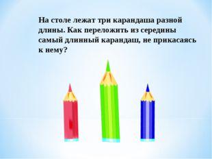 На столе лежат три карандаша разной длины. Как переложить из середины самый д