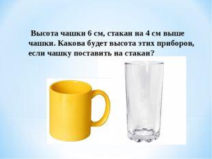Высота чашки 6 см, стакан на 4 см выше чашки. Какова будет высота этих прибо