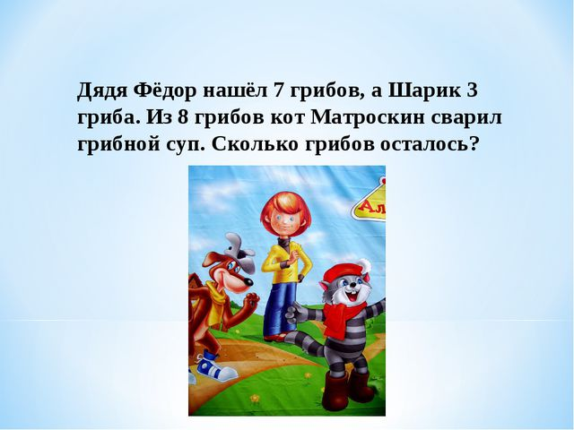 Дядя Фёдор нашёл 7 грибов, а Шарик 3 гриба. Из 8 грибов кот Матроскин сварил...