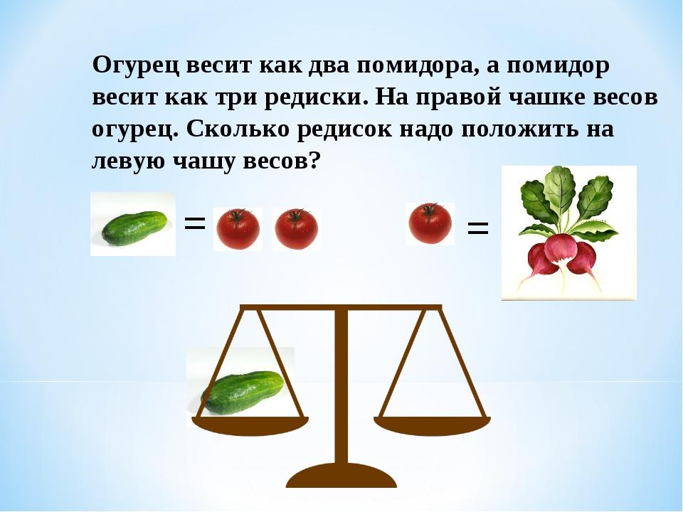 Огурец весит как два помидора, а помидор весит как три редиски. На правой чаш...