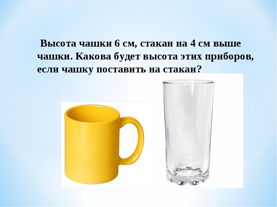 Высота чашки 6 см, стакан на 4 см выше чашки. Какова будет высота этих прибо...