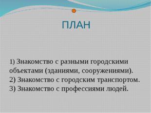 ПЛАН 1) Знакомство с разными городскими объектами (зданиями, сооружениями). 2