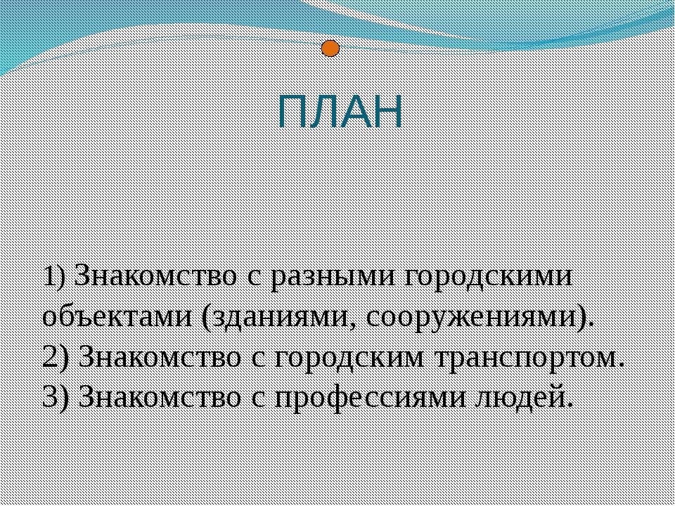 ПЛАН 1) Знакомство с разными городскими объектами (зданиями, сооружениями). 2...