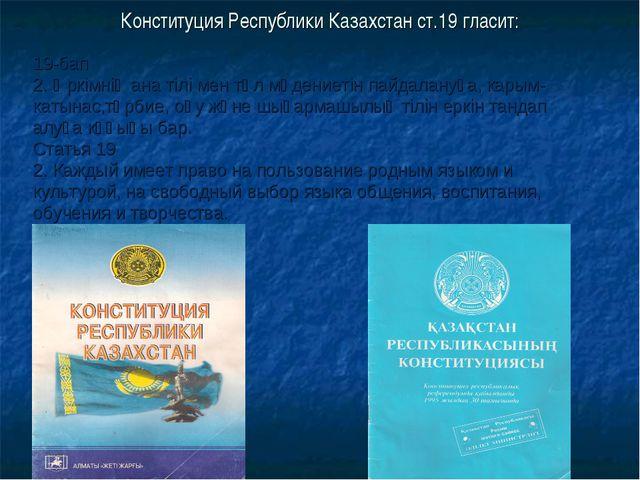 Конституция Республики Казахстан ст.19 гласит: 19-бап 2. Әркімнің ана тілі ме...