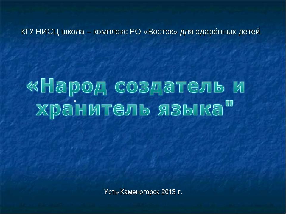КГУ НИСЦ школа – комплекс РО «Восток» для одарённых детей. Усть-Каменогорск 2...