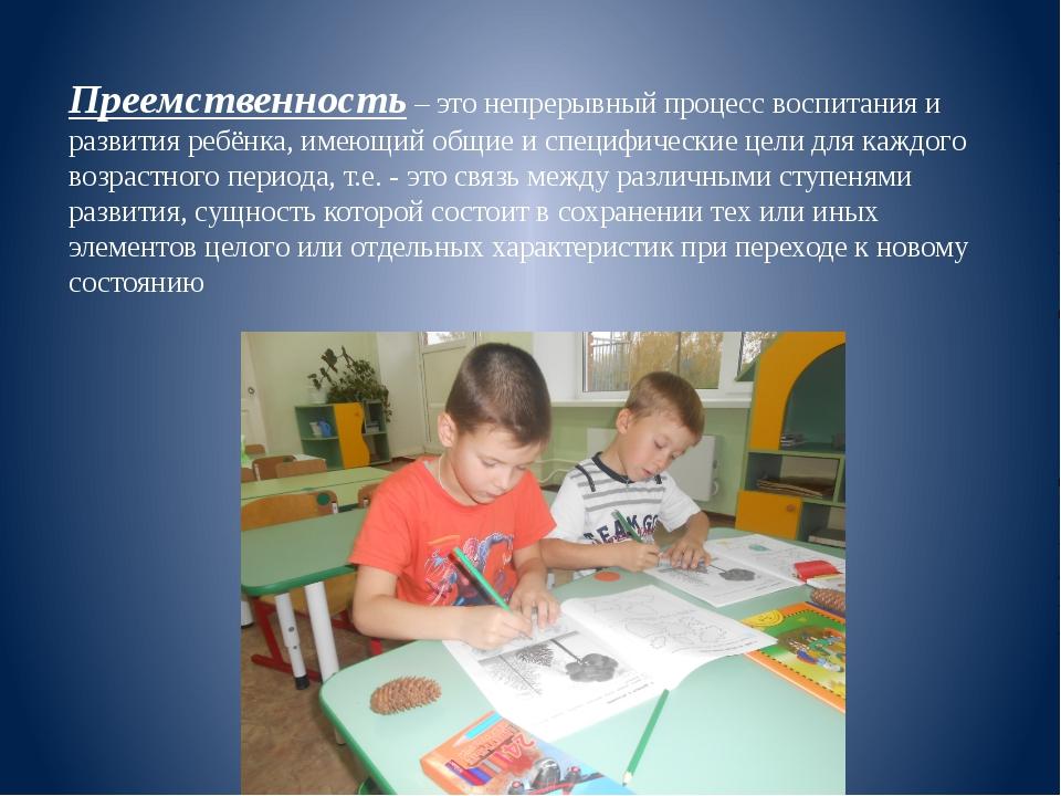 Преемственность – это непрерывный процесс воспитания и развития ребёнка, имею...