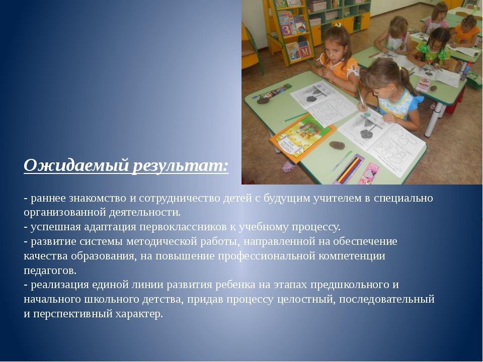 Ожидаемый результат: - раннее знакомство и сотрудничество детей с будущим учи...