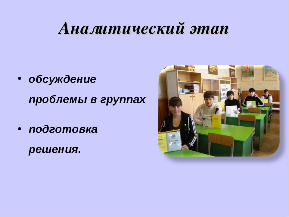 Аналитический этап обсуждение проблемы в группах подготовка решения.