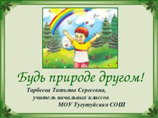 Будь природе другом! Тарбеева Татьяна Сергеевна, учитель начальных классов МО