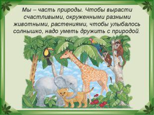 Мы – часть природы. Чтобы вырасти счастливыми, окруженными разными животными,