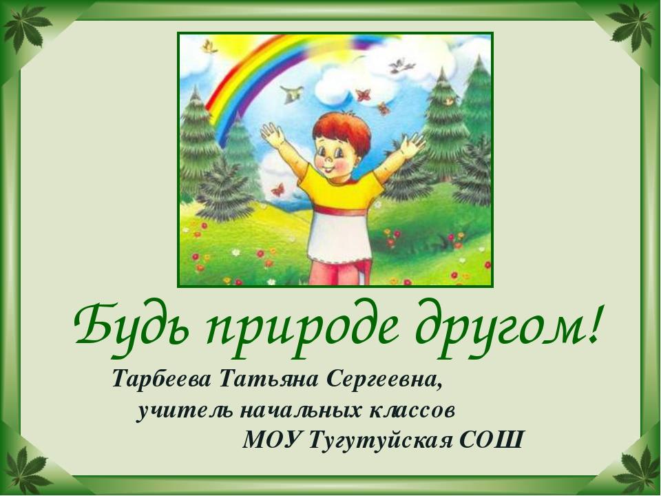 Будь природе другом! Тарбеева Татьяна Сергеевна, учитель начальных классов МО...