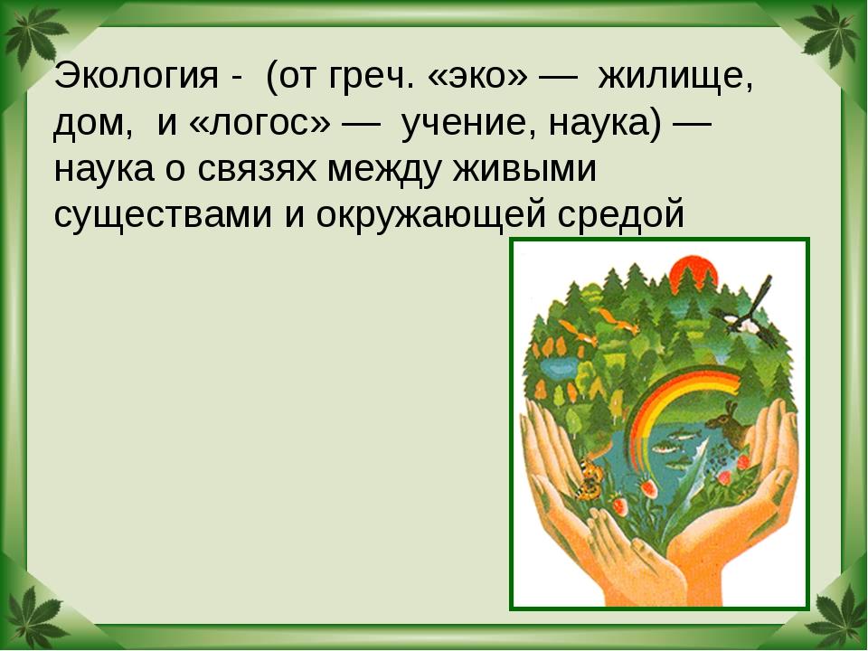 Экология - (от греч. «эко» — жилище, дом, и «логос» — учение, наука) — наука...