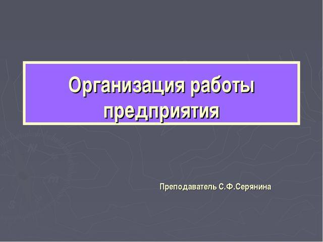 Организация работы предприятия Преподаватель С.Ф.Серянина