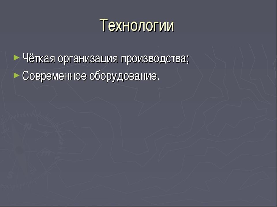 Технологии Чёткая организация производства; Современное оборудование.