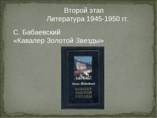 Второй этап Литература 1945-1950 гг. С. Бабаевский «Кавалер Золотой Звезды»