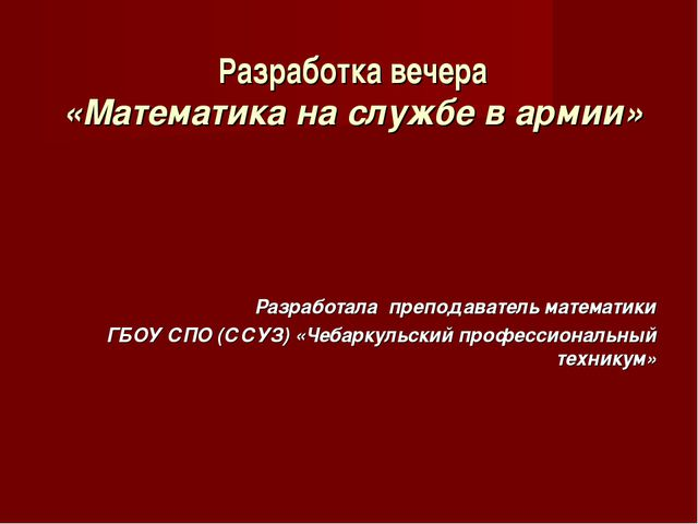 Разработка вечера «Математика на службе в армии» Разработала преподаватель ма...