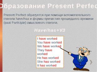 Образование Present Perfect Present Perfect образуется при помощи вспомогател