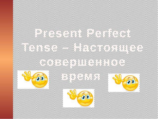 Present Perfect Tense – Настоящее совершенное время